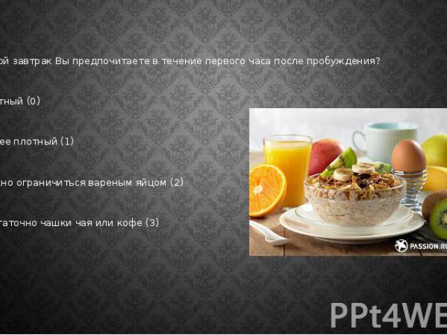 3. Какой завтрак Вы предпочитаете в течение первого часа после пробуждения? а) плотный (0) б) менее плотный (1) в) можно ограничиться вареным яйцом (2) г) достаточно чашки чая или кофе (3)