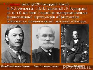 Үшінші кезеңді (20 ғасырдың басы) И.М.Сеченовтың, И.П.Павловтың, К.Бернардың жән