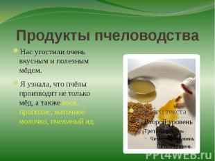 Продукты пчеловодстваНас угостили очень вкусным и полезным мёдом. Я узнала, что