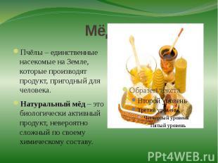 Мёд!!!Пчёлы – единственные насекомые на Земле, которые производят продукт, приго