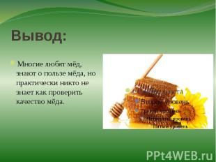 Вывод:Многие любят мёд, знают о пользе мёда, но практически никто не знает как п