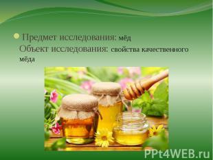 Предмет исследования: мёдОбъект исследования: свойства качественного мёда