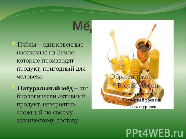 Мёд!!!Пчёлы – единственные насекомые на Земле, которые производят продукт, пригодный для человека. Натуральный мёд – это биологически активный продукт, невероятно сложный по своему химическому составу.