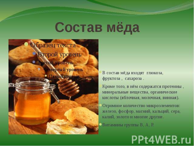 Состав мёдаВ состав мёда входят глюкоза, фруктоза , сахароза .Кроме того, в нём содержатся протеины , минеральные вещества, органические кислоты (яблочная, молочная, винная).Огромное количество микроэлементов: железо, фосфор, магний, кальций, сера, …