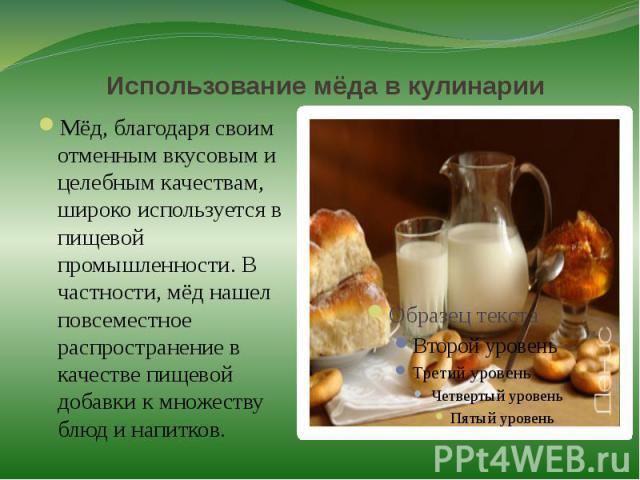 Использование мёда в кулинарииМёд, благодаря своим отменным вкусовым и целебным качествам, широко используется в пищевой промышленности. В частности, мёд нашел повсеместное распространение в качестве пищевой добавки к множеству блюд и напитков.