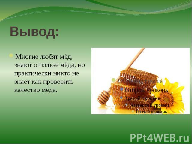 Вывод:Многие любят мёд, знают о пользе мёда, но практически никто не знает как проверить качество мёда.