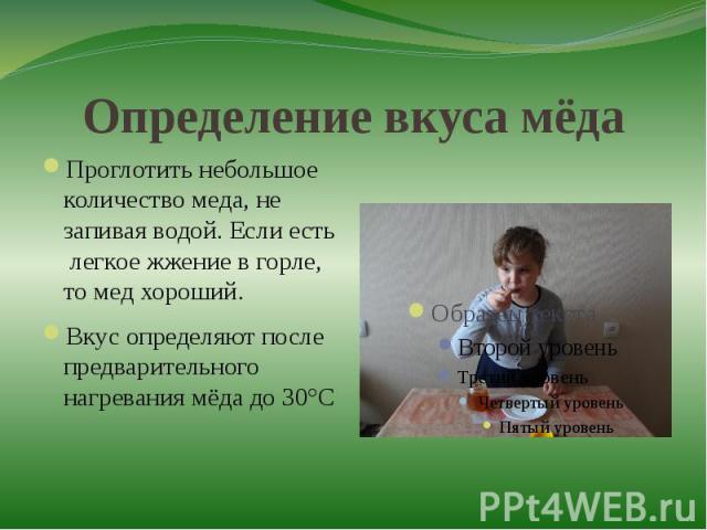 Определение вкуса мёдаПроглотить небольшое количество меда, не запивая водой. Если есть легкое жжение в горле, то мед хороший.Вкус определяют после предварительного нагревания мёда до 30°С
