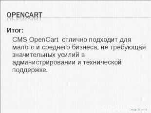 Итог:Итог:CMS OpenCart отлично подходит для малого и среднего бизнеса, не