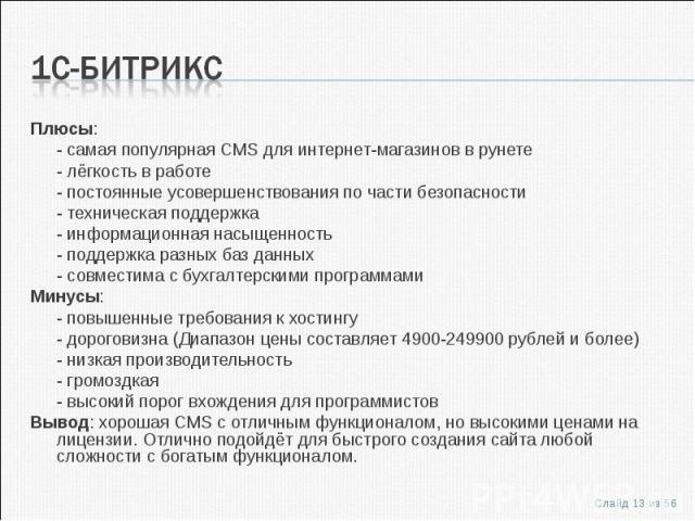Плюсы:Плюсы:- самая популярная CMS для интернет-магазинов в рунете- лёгкость в работе- постоянные усовершенствования по части безопасности- техническая поддержка- информационная насыщенность- поддержка разных баз данных- совместима с бухгалтерскими …