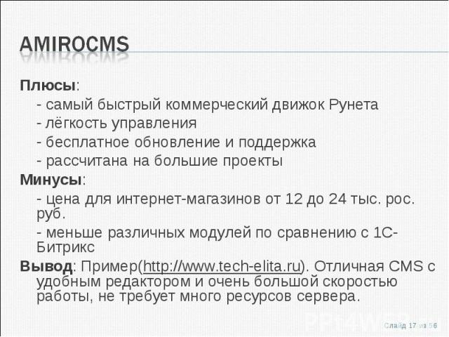 Плюсы:Плюсы:- самый быстрый коммерческий движок Рунета- лёгкость управления- бесплатное обновление и поддержка- рассчитана на большие проектыМинусы:- цена для интернет-магазинов от 12 до 24 тыс. рос. руб.- меньше различных модулей по сравнению с 1С-…