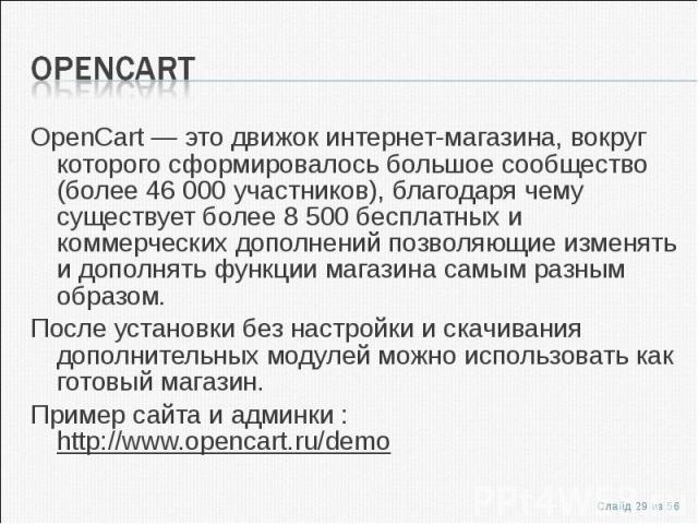 OpenCart — это движок интернет-магазинa, вокруг которого сформировалось большое сообщество (более 46 000 участников), благодаря чему существует более 8 500 бесплатных и коммерческих дополнений позволяющие изменять и дополнять функции магазина …