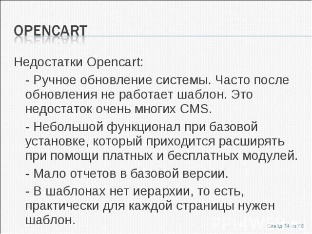 Недостатки Opencart:Недостатки Opencart:- Ручное обновление системы. Часто после обновления не работает шаблон. Это недостаток очень многих CMS.- Небольшой функционал при базовой установке, который приходится расширять при помощи платных и бесплатны…