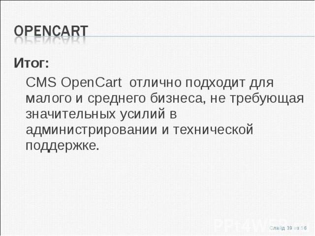 Итог:Итог:CMS OpenCart отлично подходит для малого и среднего бизнеса, не требующая значительных усилий в администрировании и технической поддержке.