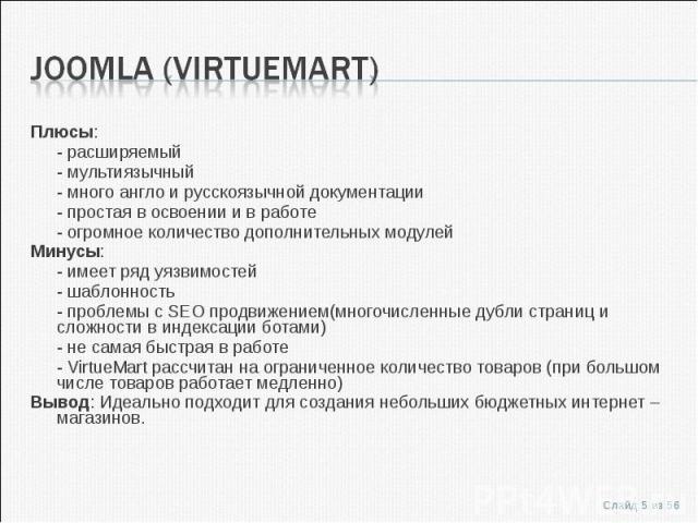 Плюсы:Плюсы:- расширяемый- мультиязычный- много англо и русскоязычной документации- простая в освоении и в работе- огромное количество дополнительных модулейМинусы:- имеет ряд уязвимостей- шаблонность- проблемы с SEO продвижением(многочисленные дубл…