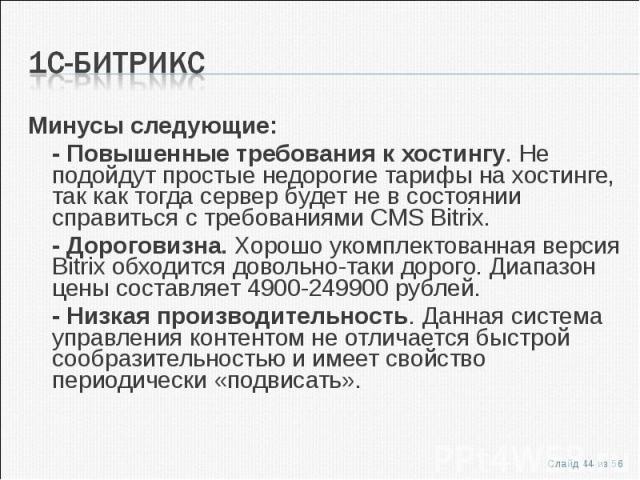 Минусы следующие:Минусы следующие:- Повышенные требования к хостингу. Не подойдут простые недорогие тарифы на хостинге, так как тогда сервер будет не в состоянии справиться с требованиями CMS Bitrix.- Дороговизна. Хорошо укомплектованная версия Bitr…