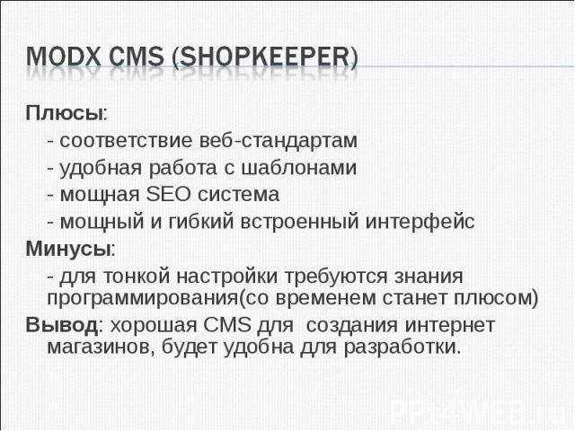Плюсы:Плюсы: - соответствие веб-стандартам- удобная работа с шаблонами- мощная SEO система- мощный и гибкий встроенный интерфейсМинусы:- для тонкой настройки требуются знания программирования(со временем станет плюсом)Вывод: хорошая CMS для создания…