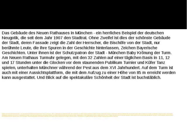 Здание мюнхенской Новой ратуши - это великолепный образец немецкой неоготики, в котором с 1907 г. размещается городской совет. Без сомнения, это самое запоминающееся здание города, на фасаде которого изображены фигуры правителей, епископов города, п…