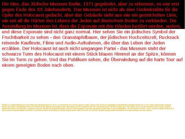 Замысел создания Еврейского музея Берлина сформировался в 1971 г., но воплотить его в жизнь удалось лишь к концу XX в. Музей не задумывался как памятник жертвам Холокоста, но его здание напоминает ломаную линию, как будто возвещающую обо всех тягота…