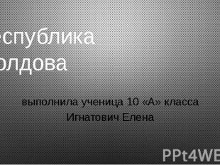 Республика Молдова выполнила ученица 10 «А» класса Игнатович Елена