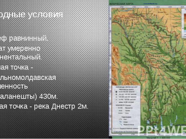 Природные условия Рельеф равнинный. Климат умеренно континентальный. Высшая точка - Центральномолдавская возвышенность (горы Баланешты) 430м. Низшая точка - река Днестр 2м.
