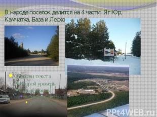 В народе поселок делится на 4 части: Яг Юр, Камчатка, База и Лесхоз.