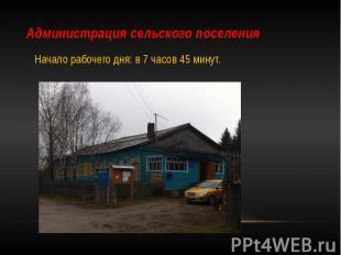 Администрация сельского поселения Начало рабочего дня: в 7 часов 45 минут.