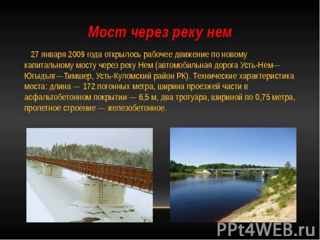 Мост через реку нем 27 января 2009 года открылось рабочее движение по новому капитальному мосту через реку Нем (автомобильная дорога Усть-Нем—Югыдъяг—Тимшер, Усть-Куломский район РК). Технические характеристика моста: длина — 172 погонных метра, шир…
