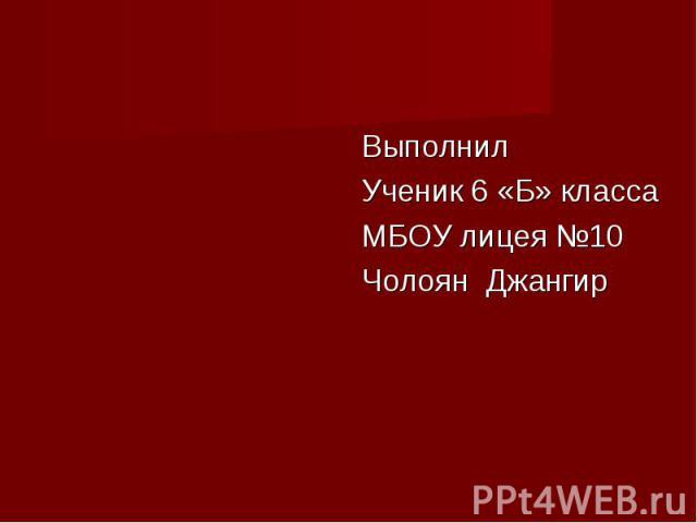 Выполнил Выполнил Ученик 6 «Б» класса МБОУ лицея №10 Чолоян Джангир