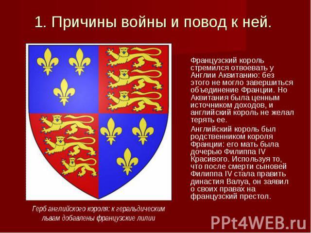 Французский король стремился отвоевать у Англии Аквитанию: без этого не могло завершиться объединение Франции. Но Аквитания была ценным источником доходов, и английский король не желал терять ее. Французский король стремился отвоевать у Англии Аквит…