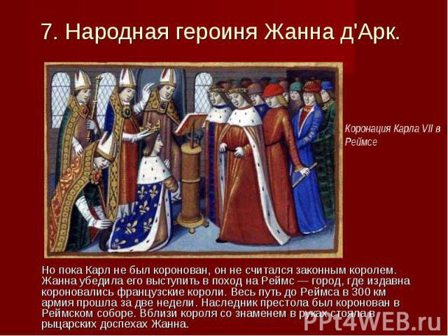 Но пока Карл не был коронован, он не считался законным королем. Жанна убедила его выступить в поход на Реймс — город, где издавна короновались французские короли. Весь путь до Реймса в 300 км армия прошла за две недели. Наследник престола был короно…
