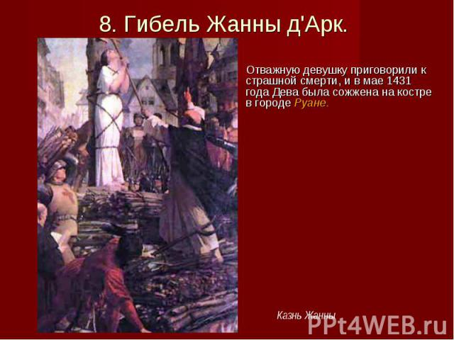 Отважную девушку приговорили к страшной смерти, и в мае 1431 года Дева была сожжена на костре в городе Руане. Отважную девушку приговорили к страшной смерти, и в мае 1431 года Дева была сожжена на костре в городе Руане.