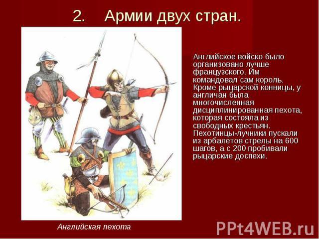 Английское войско было организовано лучше французского. Им командовал сам король. Кроме рыцарской конницы, у англичан была многочисленная дисциплинированная пехота, которая состояла из свободных крестьян. Пехотинцы-лучники пускали из арбалетов стрел…