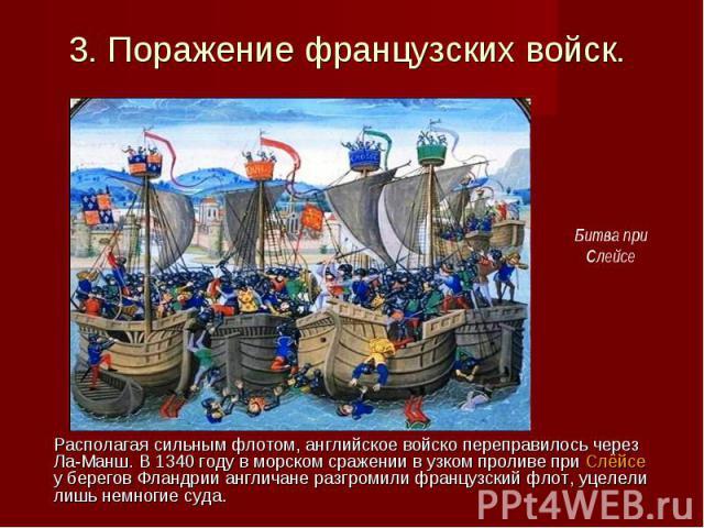 Располагая сильным флотом, английское войско переправилось через Ла-Манш. В 1340 году в морском сражении в узком проливе при Слёйсе у берегов Фландрии англичане разгромили французский флот, уцелели лишь немногие суда. Располагая сильным флотом, англ…