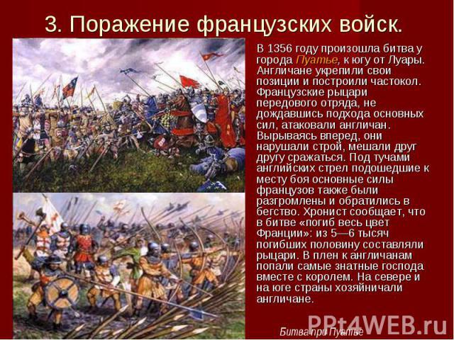 В 1356 году произошла битва у города Пуатье, к югу от Луары. Англичане укрепили свои позиции и построили частокол. Французские рыцари передового отряда, не дождавшись подхода основных сил, атаковали англичан. Вырываясь вперед, они нарушали строй, ме…