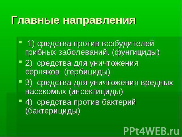 Главные направления1) средства против возбудителей грибных заболеваний. (фунгициды)2) средства для уничтожения сорняков (гербициды)3) средства для уничтожения вредных насекомых (инсектициды)4) средства против бактерий (бактерициды)