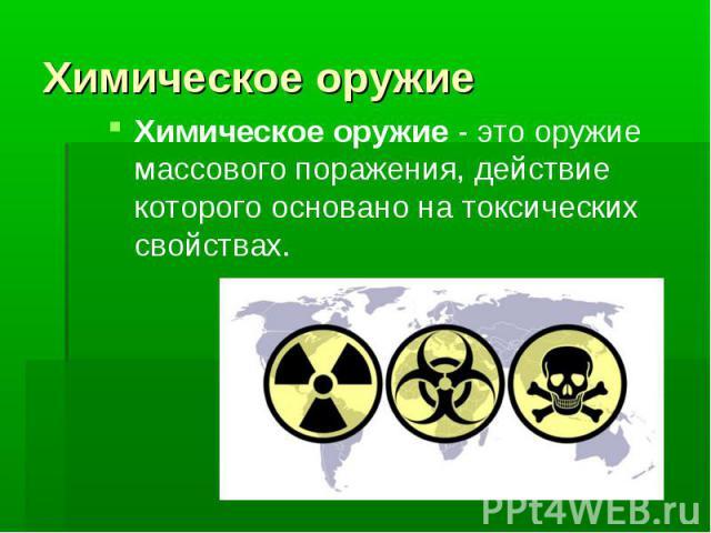 Химическое оружиеХимическое оружие- это оружие массового поражения, действие которого основано на токсических свойствах.