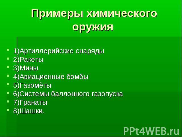 Примеры химического оружия1)Артиллерийские снаряды2)Ракеты3)Мины4)Авиационные бомбы5)Газомёты6)Системы баллонного газопуска7)Гранаты 8)Шашки.
