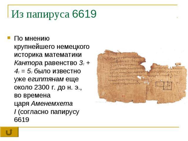 Из папируса 6619 По мнению крупнейшего немецкого историка математики Кантора равенство 32+ 42= 52было известно ужеегиптянамеще около 2300 г. до н. э., во времена царяАменемхета I(согласно папирусу 6619