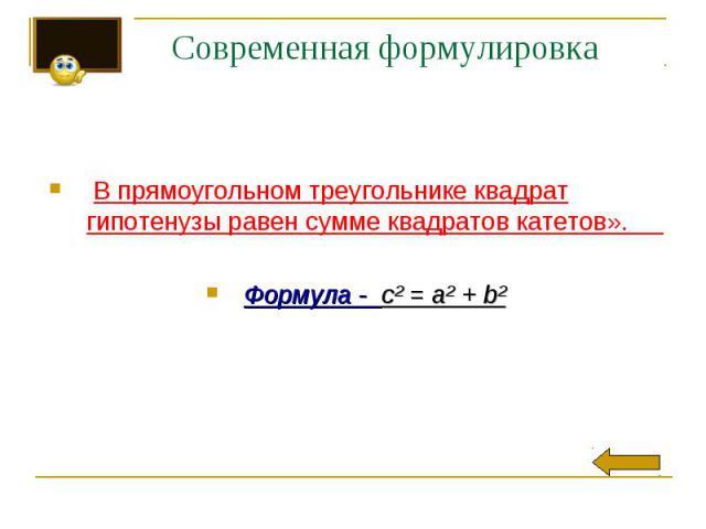 Современная формулировкаВ прямоугольном треугольнике квадрат гипотенузы равен сумме квадратов катетов».  Формула - c² = a² + b²