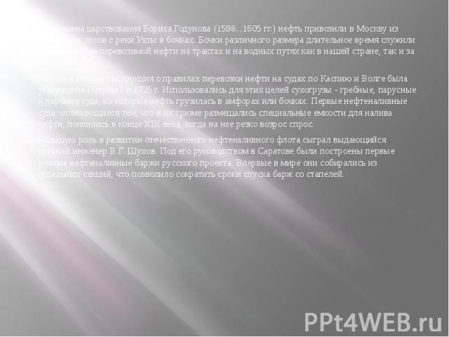 Во времена царствования Бориса Годунова (1598...1605 гг.) нефть привозили в Москву из Печорских лесов с реки Ухты в бочках. Бочки различного размера длительное время служили емкостями для перевозимой нефти на трактах и на водных путях как в нашей ст…
