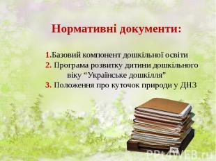 Нормативні документи: 1.Базовий компонент дошкільної освіти 2. Програма розвитку
