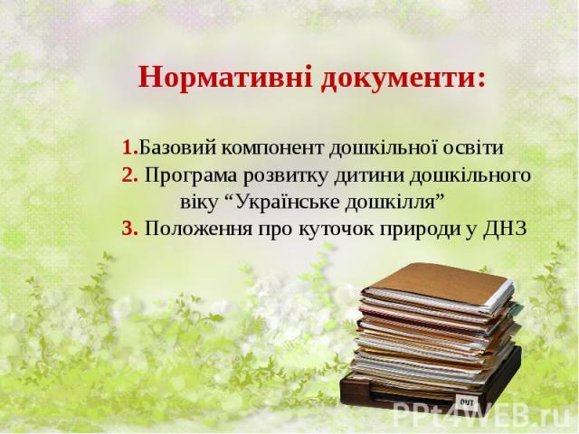 """Нормативні документи: 1.Базовий компонент дошкільної освіти 2. Програма розвитку дитини дошкільного віку """"Українське дошкілля"""" 3. Положення про куточок природи у ДНЗ"""