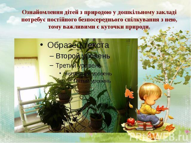 Ознайомлення дітей з природою у дошкільному закладі потребує постійного безпосереднього спілкування з нею, тому важливими є куточки природи.