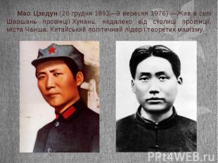 Мао Цзедун(26 грудня1893—9 вересня 1976)—Жив в селі Шаошань пр