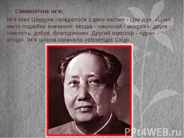 Символічне ім'я: Ім'я Мао Цзедуна складалося з двох частин - Цзе-дун. «Цзе» мало подвійне значення: перше - «вологий і мокрий», друге - «милість, добро, благодіяння». Другий ієрогліф - «дун» - «схід». Ім'я цілком означало «облагодіє Схід».