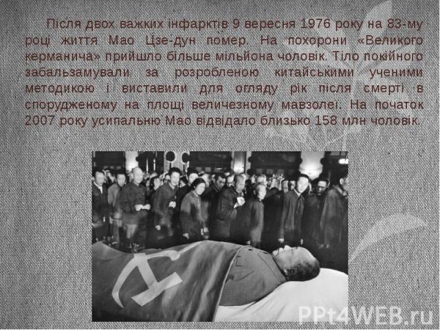 Після двох важкихінфарктів9 вересня1976року на 83-му році життя Мао Цзе-дун помер. На похорони «Великого керманича» прийшло більше мільйона чоловік. Тіло покійного забальзамували за розробленою китайськими ученими методикою і…