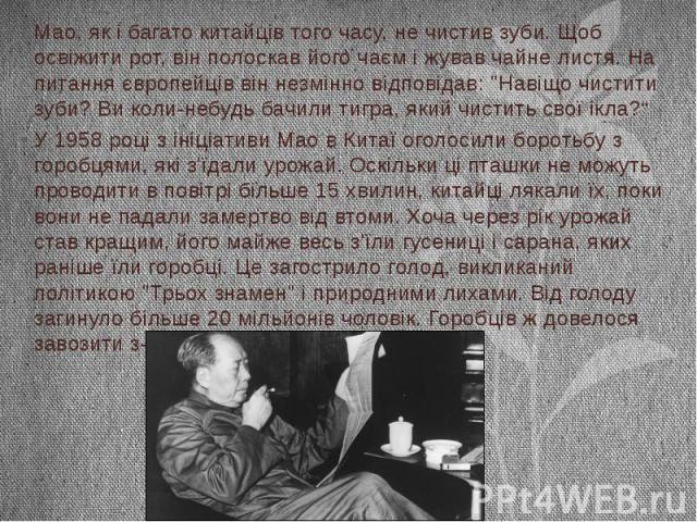 """Мао, як і багато китайців того часу, не чистив зуби. Щоб освіжити рот, він полоскав його чаєм і жував чайне листя. На питання європейців він незмінно відповідав: """"Навіщо чистити зуби? Ви коли-небудь бачили тигра, який чистить свої ікла?"""" У 1958…"""