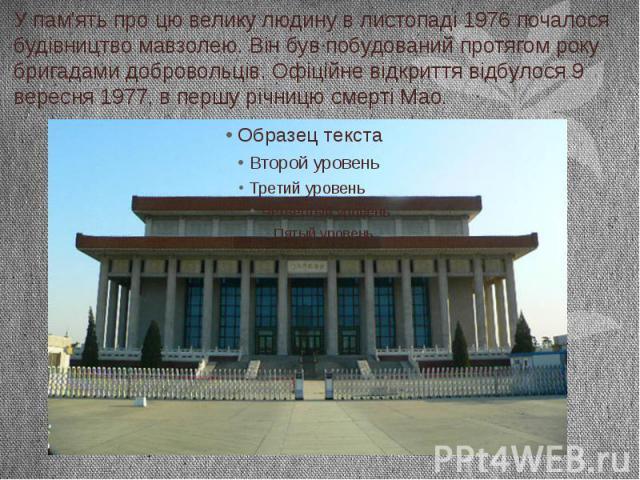 У пам'ять про цю велику людину в листопаді 1976 почалося будівництво мавзолею. Він був побудований протягом року бригадами добровольців. Офіційне відкриття відбулося 9 вересня 1977, в першу річницю смерті Мао.