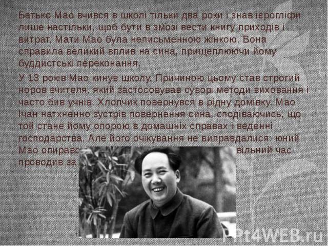 Батько Мао вчився в школі тільки два роки і знав ієрогліфи лише настільки, щоб бути в змозі вести книгу приходів і витрат. Мати Мао була неписьменною жінкою. Вона справила великий вплив на сина, прищеплюючи йому буддистські переконання. У 13 років М…