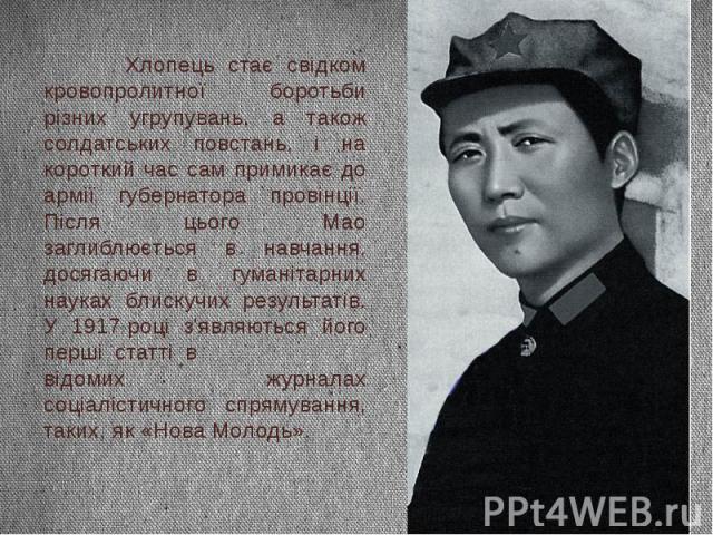 Хлопець стає свідком кровопролитної боротьби різних угрупувань, а також солдатських повстань, і на короткий час сам примикає до армії губернатора провінції. Після цього Мао заглиблюється в навчання, досягаючи в гуманітарних науках блискучих результа…